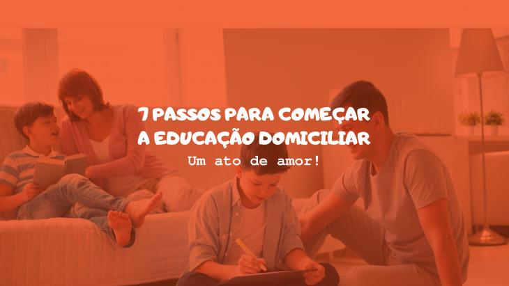 7 PASSOS PARA COMEÇAR A EDUCAÇÃO DOMICILIAR