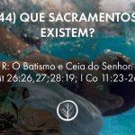 Pergunta 44: Que Sacramentos existem?