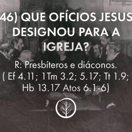 Pergunta 46: Que ofícios Jesus designou para a igreja?