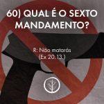Pergunta 60: Qual é o sexto mandamento?