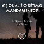 Pergunta 61; Qual é o sétimo mandamento?