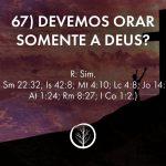 Pergunta 67: Devemos orar somente a Deus?